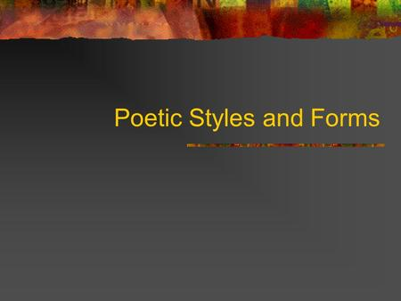 Poetic Styles and Forms. Reasons to know different styles and forms: Although you might not be asked specifically about any particular type of poem… Knowing.