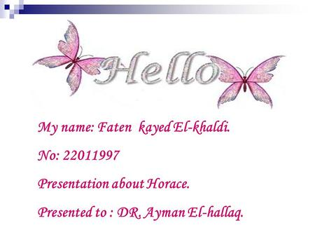 My name: Faten kayed El-khaldi. No: 22011997 Presentation about Horace. Presented to : DR. Ayman El-hallaq.