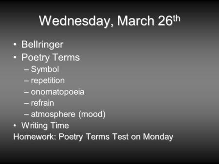 Wednesday, March 26 th BellringerBellringer Poetry TermsPoetry Terms –Symbol –repetition –onomatopoeia –refrain –atmosphere (mood) Writing TimeWriting.