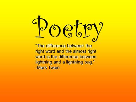 "Poetry ""The difference between the right word and the almost right word is the difference between lightning and a lightning bug."" -Mark Twain."