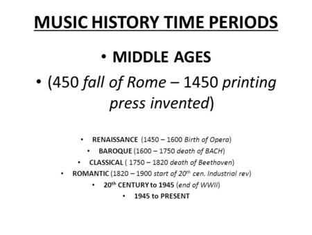 MUSIC HISTORY TIME PERIODS MIDDLE AGES (450 fall of Rome – 1450 printing press invented) RENAISSANCE (1450 – 1600 Birth of Opera) BAROQUE (1600 – 1750.