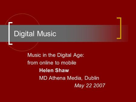 Digital Music Music in the Digital Age: from online to mobile Helen Shaw MD Athena Media, Dublin May 22 2007.