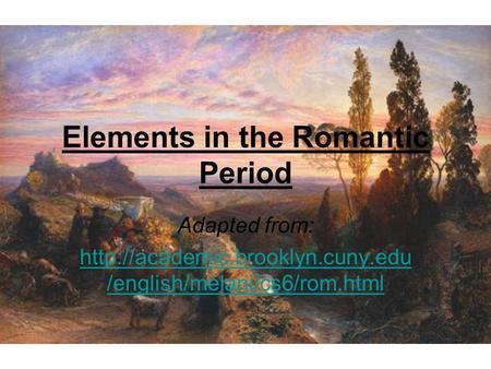 Elements in the Romantic Period Adapted from:  /english/melani/cs6/rom.html.