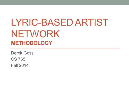 LYRIC-BASED ARTIST NETWORK METHODOLOGY Derek Gossi CS 765 Fall 2014.