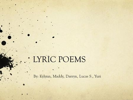 LYRIC POEMS By: Kylynn, Maddy, Darryn, Lucas S., Yuri.