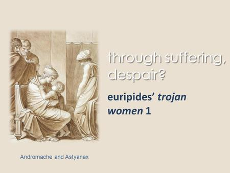Through suffering, despair? euripides' trojan women 1 Andromache and Astyanax.