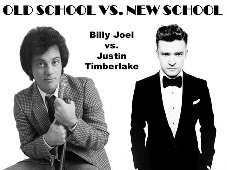 OLD SCHOOL VS. NEW SCHOOL Billy Joel vs. Justin Timberlake.