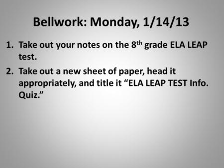 "Bellwork: Monday, 1/14/13 Take out your notes on the 8th grade ELA LEAP test. Take out a new sheet of paper, head it appropriately, and title it ""ELA LEAP."