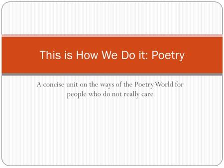 A concise unit on the ways of the Poetry World for people who do not really care This is How We Do it: Poetry.