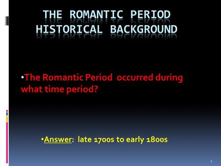 The Romantic Period occurred during what time period? Answer: late 1700s to early 1800s 1.