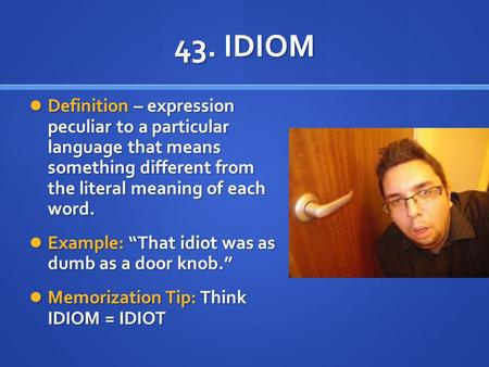 43. IDIOM Definition – expression peculiar to a particular language that means something different from the literal meaning of each word. Example: