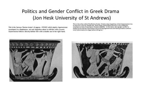 Politics and Gender Conflict in Greek Drama (Jon Hesk University of St Andrews) This is the famous 'Boston krater' of approx. 470 BCE which depicts Agamemnon.
