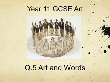 Year 11 GCSE Art Q.5 Art and Words. Question 5- Art and Words Artists, craftspeople and designers are sometimes inspired by written sources. Narrative.