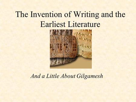 The Invention of Writing and the Earliest Literature And a Little About Gilgamesh.