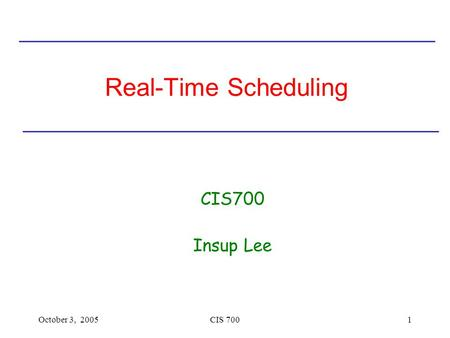 Real-Time Scheduling CIS700 Insup Lee October 3, 2005 CIS 700.