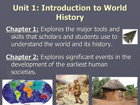 Unit 1: Introduction to World History Chapter 1: Explores the major tools and skills that scholars and students use to understand the world and its history.