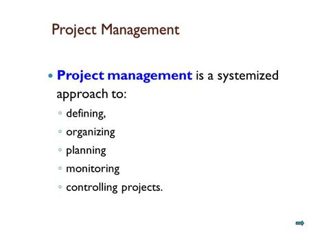 Project Management Project management is a systemized approach to: ◦ defining, ◦ organizing ◦ planning ◦ monitoring ◦ controlling projects.