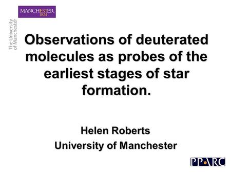 Observations of deuterated molecules as probes of the earliest stages of star formation. Helen Roberts University of Manchester.