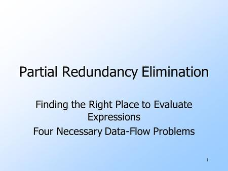 1 Partial Redundancy Elimination Finding the Right Place to Evaluate Expressions Four Necessary Data-Flow Problems.