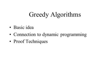 Greedy Algorithms Basic idea Connection to dynamic programming Proof Techniques.