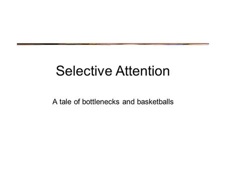 Selective Attention A tale of bottlenecks and basketballs.
