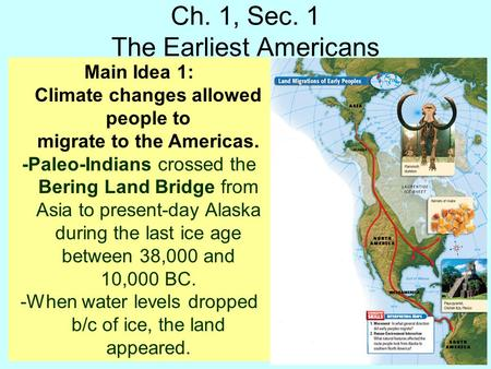 Ch. 1, Sec. 1 The Earliest Americans Main Idea 1: Climate changes allowed people to migrate to the Americas. -Paleo-Indians crossed the Bering Land Bridge.