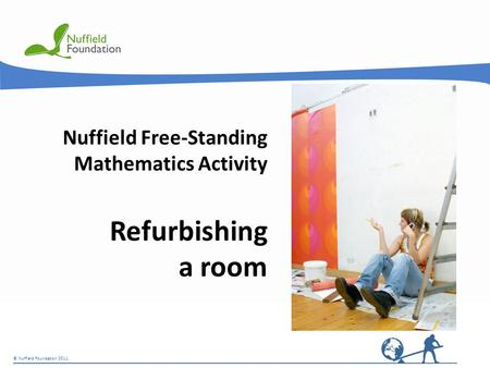 © Nuffield Foundation 2011 Nuffield Free-Standing Mathematics Activity Refurbishing a room © Nuffield Foundation 2011.