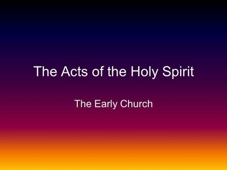 The Acts of the Holy Spirit The Early Church. The Earliest Days of the Church Acts 1-7 Pentecost.