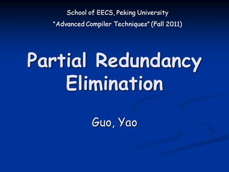 "School of EECS, Peking University ""Advanced Compiler Techniques"" (Fall 2011) Partial Redundancy Elimination Guo, Yao."