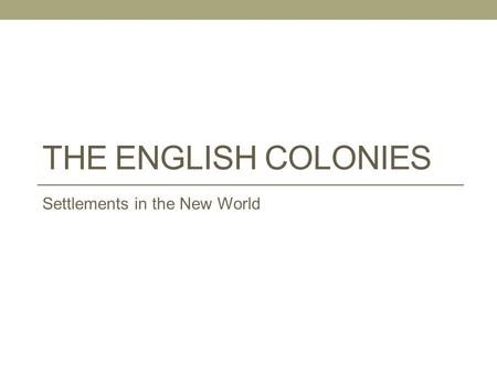 THE ENGLISH COLONIES Settlements in the New World.