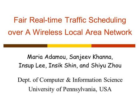 Fair Real-time Traffic Scheduling over A Wireless Local Area Network Maria Adamou, Sanjeev Khanna, Insup Lee, Insik Shin, and Shiyu Zhou Dept. of Computer.