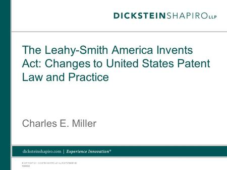 © COPYRIGHT 2011. DICKSTEIN SHAPIRO LLP. ALL RIGHTS RESERVED. The Leahy-Smith America Invents Act: Changes to United States Patent Law and Practice Charles.