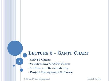 L ECTURE 5 – G ANTT C HART GANTT Charts Constructing GANTT Charts Staffing and Re-scheduling Project Management Software Software Project Management Maria.
