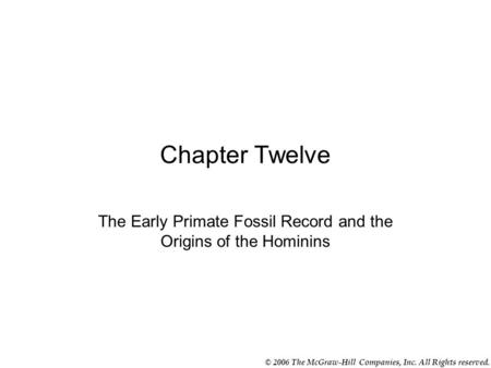 © 2006 The McGraw-Hill Companies, Inc. All Rights reserved. Chapter Twelve The Early Primate Fossil Record and the Origins of the Hominins.