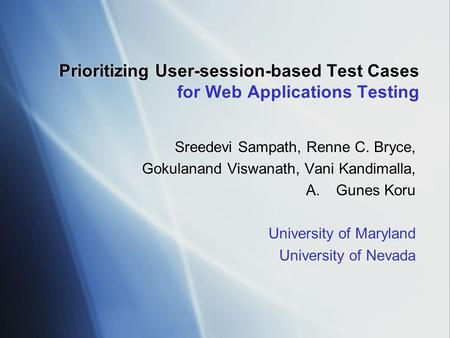 Prioritizing User-session-based Test Cases for Web Applications Testing Sreedevi Sampath, Renne C. Bryce, Gokulanand Viswanath, Vani Kandimalla, A.Gunes.