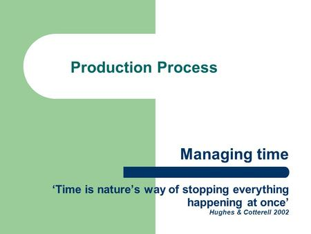 Managing time 'Time is nature's way of stopping everything happening at once' Hughes & Cotterell 2002 Production Process.