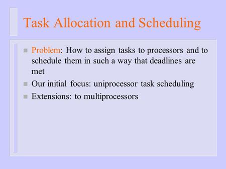 Task Allocation and Scheduling n Problem: How to assign tasks to processors and to schedule them in such a way that deadlines are met n Our initial focus: