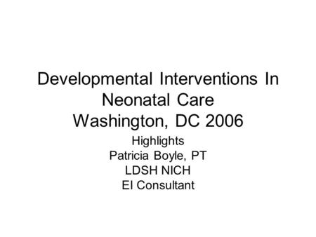 Developmental Interventions In Neonatal Care Washington, DC 2006 Highlights Patricia Boyle, PT LDSH NICH EI Consultant.