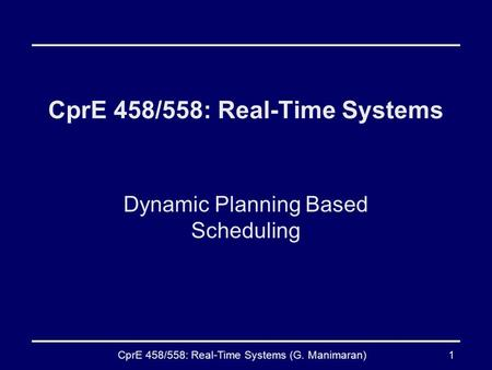 CprE 458/558: Real-Time Systems (G. Manimaran)1 CprE 458/558: Real-Time Systems Dynamic Planning Based Scheduling.