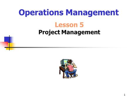 1 Operations Management Lesson 5 Project Management.
