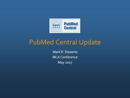 PubMed Central Update Mark R. Desierto MLA Conference May 2007.