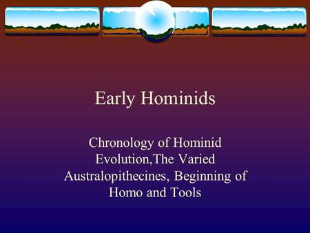Early Hominids Chronology of Hominid Evolution,The Varied Australopithecines, Beginning of Homo and Tools.