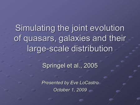 Simulating the joint evolution of quasars, galaxies and their large-scale distribution Springel et al., 2005 Presented by Eve LoCastro October 1, 2009.
