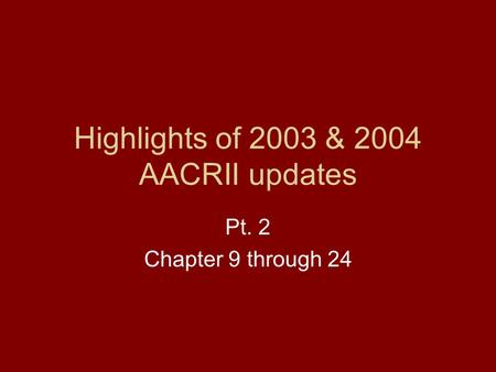 Highlights of 2003 & 2004 AACRII updates Pt. 2 Chapter 9 through 24.