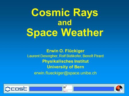 Cosmic Rays and Space Weather Erwin O. Flückiger Laurent Desorgher, Rolf Bütikofer, Benoît Pirard Physikalisches Institut University of Bern