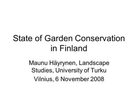 State of Garden Conservation in Finland Maunu Häyrynen, Landscape Studies, University of Turku Vilnius, 6 November 2008.