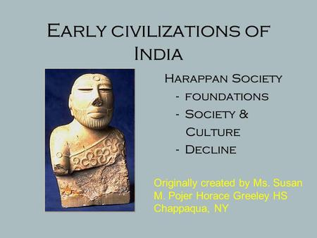 Early civilizations of India Harappan Society - foundations - Society & Culture - Decline Originally created by Ms. Susan M. Pojer Horace Greeley HS Chappaqua,