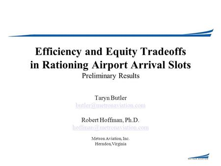 Efficiency and Equity Tradeoffs in Rationing Airport Arrival Slots Preliminary Results Taryn Butler Robert Hoffman, Ph.D.