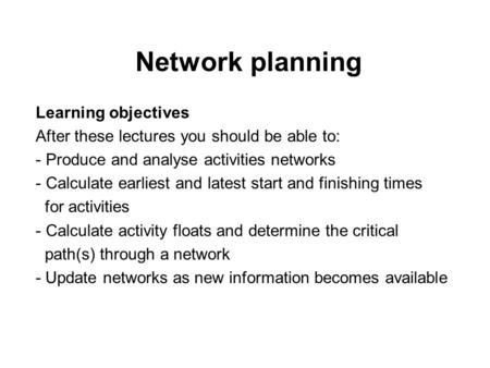 Network planning Learning objectives After these lectures you should be able to: - Produce and analyse activities networks - Calculate earliest and latest.