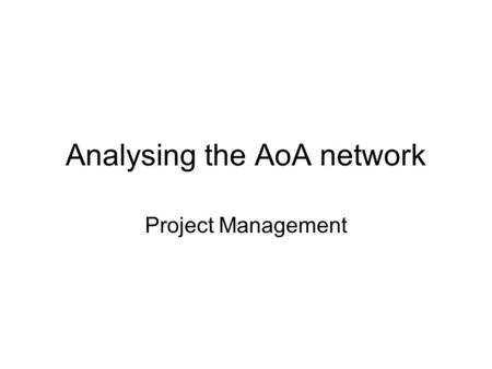 Analysing the AoA network Project Management. Total Project Time The minimum time in which the project can be completed. Calculation: forward pass Forward.